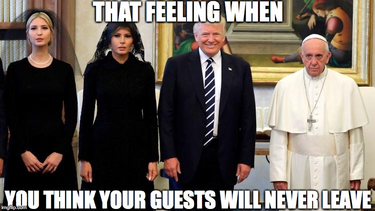 Overstaying Their Welcome | THAT FEELING WHEN YOU THINK YOUR GUESTS WILL NEVER LEAVE | image tagged in donald trump,melania trump,ivanka trump,pope francis | made w/ Imgflip meme maker