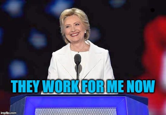 Hillary | THEY WORK FOR ME NOW | image tagged in hillary | made w/ Imgflip meme maker