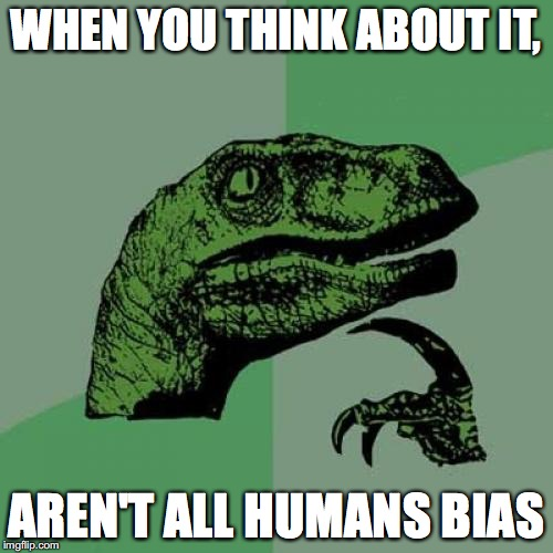 Philosoraptor Meme | WHEN YOU THINK ABOUT IT, AREN'T ALL HUMANS BIAS | image tagged in memes,philosoraptor | made w/ Imgflip meme maker