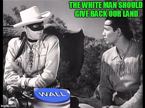 The last words of the Lone Ranger to Tonto as he was being deported was: Merica you Sumbeach...Merica! |  THE WHITE MAN SHOULD GIVE BACK OUR LAND | image tagged in build a wall | made w/ Imgflip meme maker