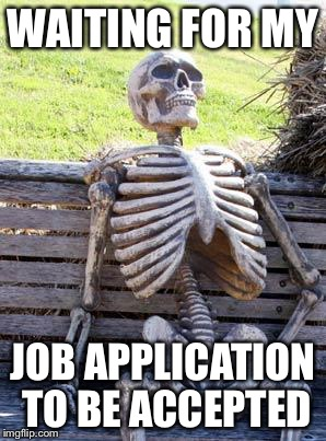 Waiting Skeleton | WAITING FOR MY JOB APPLICATION TO BE ACCEPTED | image tagged in memes,waiting skeleton | made w/ Imgflip meme maker