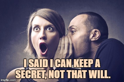 I SAID I CAN KEEP A SECRET, NOT THAT WILL. | image tagged in secret gossip,gossip,secret,funny,funny memes | made w/ Imgflip meme maker