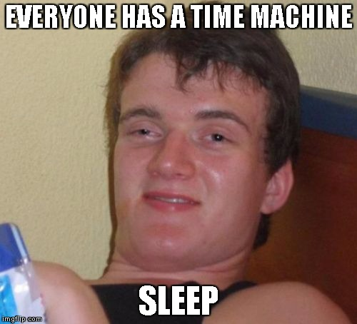 10 Guy Meme | EVERYONE HAS A TIME MACHINE SLEEP | image tagged in memes,10 guy | made w/ Imgflip meme maker