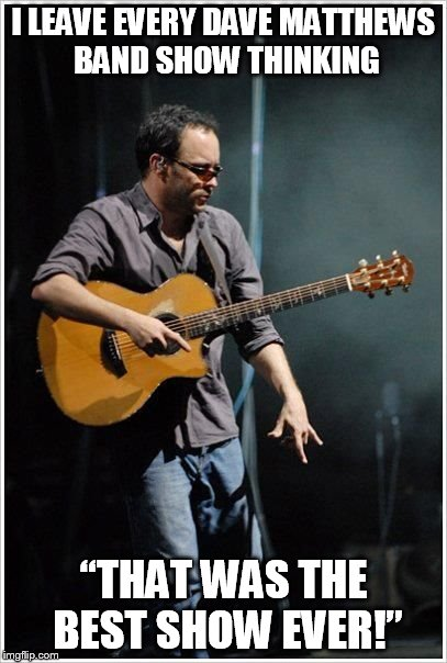 "DMB IS THE BEST BAND EVER |  I LEAVE EVERY DAVE MATTHEWS BAND SHOW THINKING; ""THAT WAS THE BEST SHOW EVER!"" 
