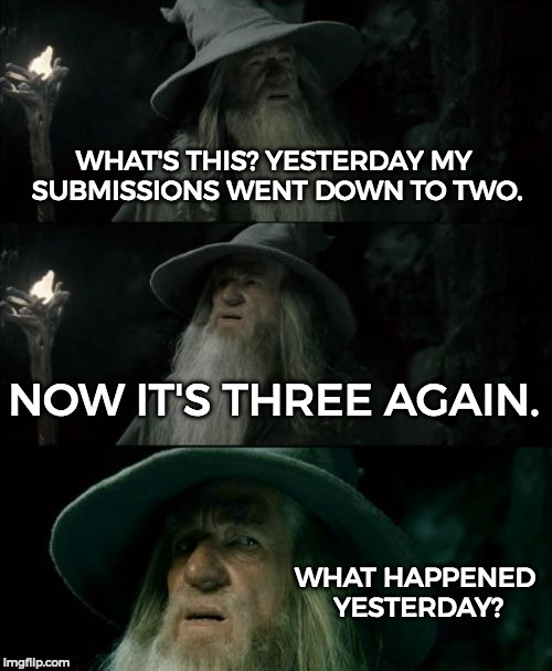 It was a little bit confusing yesterday but I got it again. =3 | WHAT'S THIS? YESTERDAY MY SUBMISSIONS WENT DOWN TO TWO. NOW IT'S THREE AGAIN. WHAT HAPPENED YESTERDAY? | image tagged in memes,confused gandalf,funny,submissions,imgflip | made w/ Imgflip meme maker