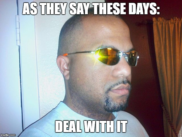 AS THEY SAY THESE DAYS: DEAL WITH IT | made w/ Imgflip meme maker
