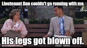 1kvty0.jpg | Lieutenant Dan couldn't go running with me. His legs got blown off. | image tagged in 1kvty0jpg | made w/ Imgflip meme maker