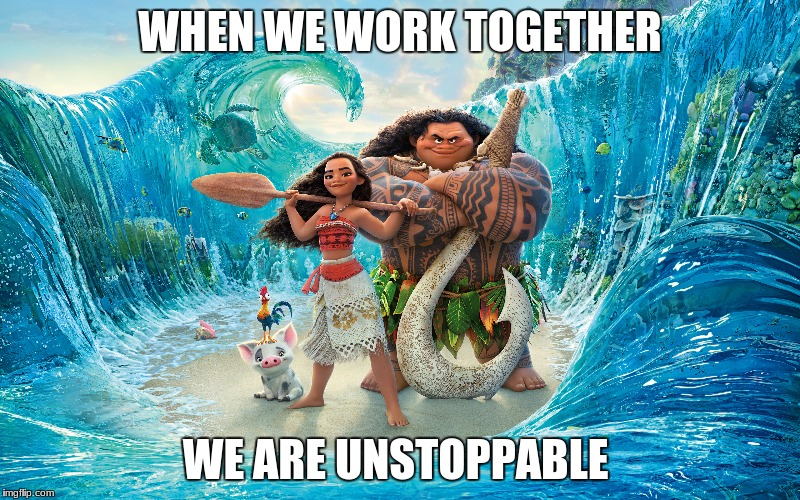WHEN WE WORK TOGETHER WE ARE UNSTOPPABLE | image tagged in moana,friends,unstoppable | made w/ Imgflip meme maker