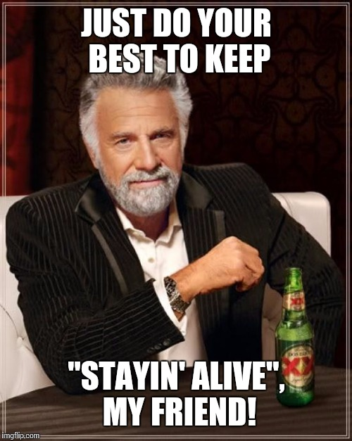 "The Most Interesting Man In The World Meme | JUST DO YOUR BEST TO KEEP ""STAYIN' ALIVE"", MY FRIEND! 
