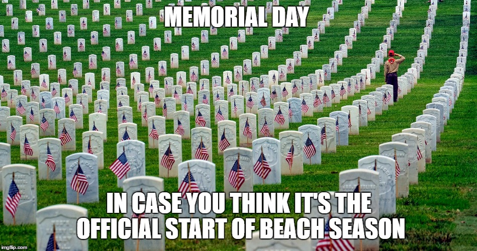 i'm not a patriot, but thought it's appropriate to say thanks. enjoy your holiday weekend | MEMORIAL DAY IN CASE YOU THINK IT'S THE OFFICIAL START OF BEACH SEASON | image tagged in memes,memorial day | made w/ Imgflip meme maker
