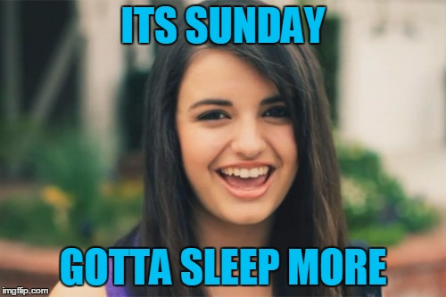 Rebecca Black | ITS SUNDAY GOTTA SLEEP MORE | image tagged in memes,rebecca black | made w/ Imgflip meme maker