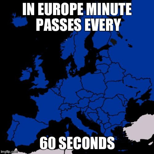 Scumbag Europe | IN EUROPE MINUTE PASSES EVERY 60 SECONDS | image tagged in scumbag europe | made w/ Imgflip meme maker