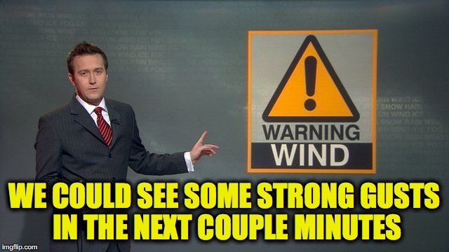 WE COULD SEE SOME STRONG GUSTS IN THE NEXT COUPLE MINUTES | made w/ Imgflip meme maker