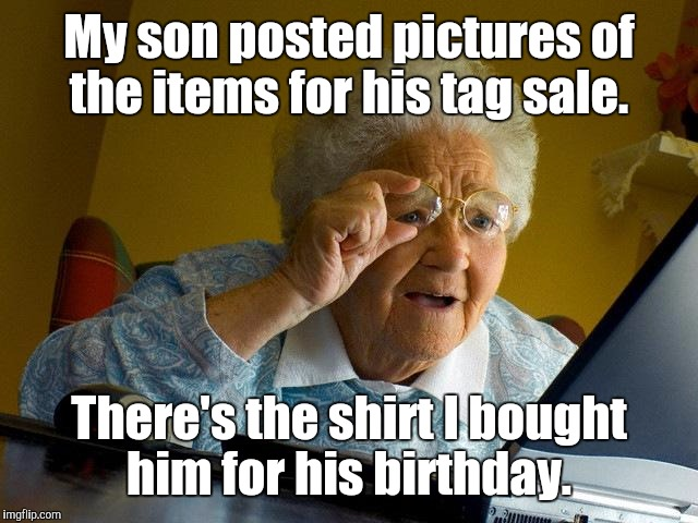 Grandma Finds The Internet Meme | My son posted pictures of the items for his tag sale. There's the shirt I bought him for his birthday. | image tagged in memes,grandma finds the internet | made w/ Imgflip meme maker