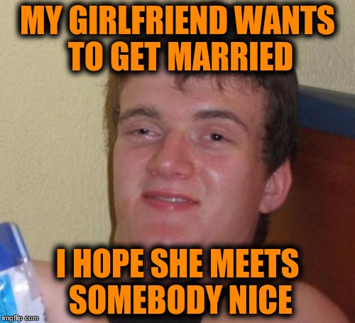 10 Guy Meme | MY GIRLFRIEND WANTS TO GET MARRIED I HOPE SHE MEETS SOMEBODY NICE | image tagged in memes,10 guy | made w/ Imgflip meme maker