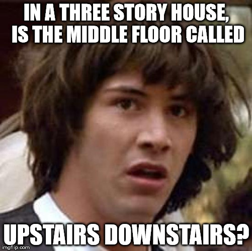 Conspiracy Keanu Meme | IN A THREE STORY HOUSE, IS THE MIDDLE FLOOR CALLED UPSTAIRS DOWNSTAIRS? | image tagged in memes,conspiracy keanu | made w/ Imgflip meme maker