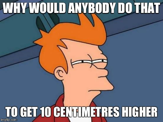 Futurama Fry Meme | WHY WOULD ANYBODY DO THAT TO GET 10 CENTIMETRES HIGHER | image tagged in memes,futurama fry | made w/ Imgflip meme maker