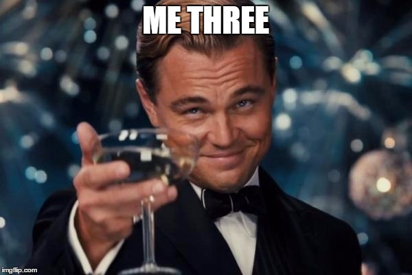 Leonardo Dicaprio Cheers Meme | ME THREE | image tagged in memes,leonardo dicaprio cheers | made w/ Imgflip meme maker