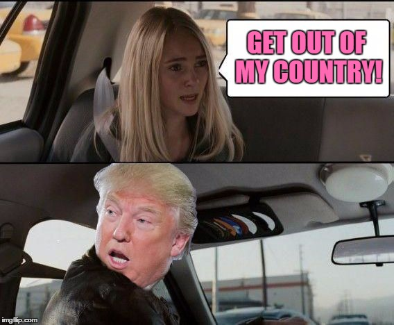 Time for racism to stop! | GET OUT OF MY COUNTRY! | image tagged in donald trump driving,memes | made w/ Imgflip meme maker