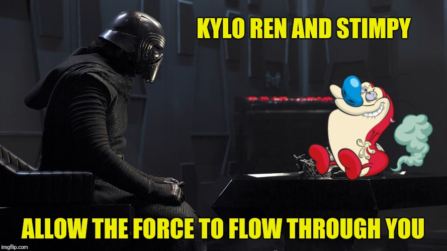 KYLO REN AND STIMPY ALLOW THE FORCE TO FLOW THROUGH YOU | made w/ Imgflip meme maker