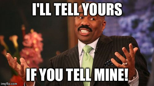 Steve Harvey Meme | I'LL TELL YOURS IF YOU TELL MINE! | image tagged in memes,steve harvey | made w/ Imgflip meme maker