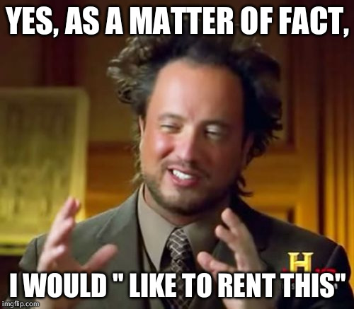 "Ancient Aliens Meme | YES, AS A MATTER OF FACT, I WOULD "" LIKE TO RENT THIS"" 