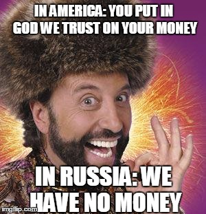 Yakov Smirnoff | IN AMERICA: YOU PUT IN GOD WE TRUST ON YOUR MONEY IN RUSSIA: WE HAVE NO MONEY | image tagged in yakov smirnoff | made w/ Imgflip meme maker