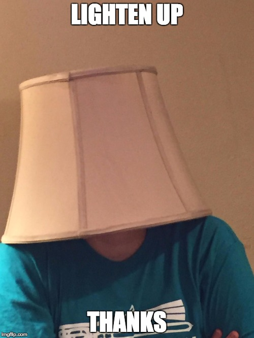 LIGHTEN UP THANKS | image tagged in lampshade of disapproval | made w/ Imgflip meme maker