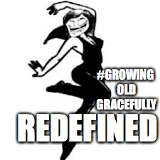 Dancing Trollmom | #GROWING OLD GRACEFULLY REDEFINED | image tagged in memes,dancing trollmom | made w/ Imgflip meme maker