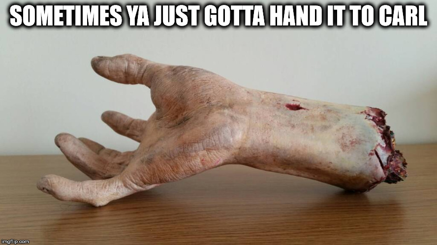 Severed hand | SOMETIMES YA JUST GOTTA HAND IT TO CARL | image tagged in severed hand | made w/ Imgflip meme maker