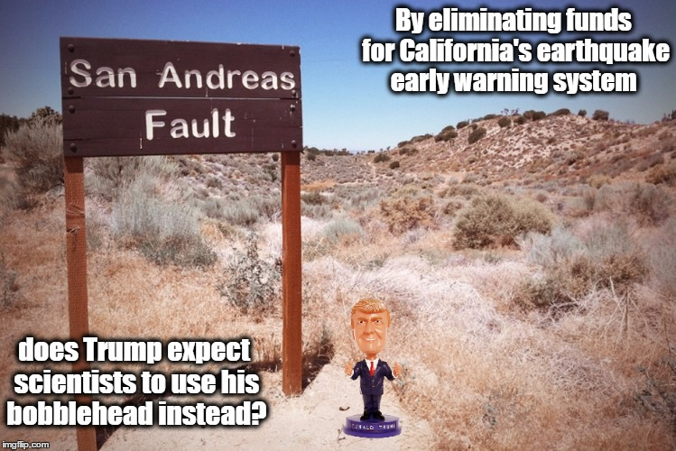 Trump Bobblehead - New earthquake early warning system | By eliminating funds for California's earthquake early warning system does Trump expect scientists to use his bobblehead instead? | image tagged in donald trump,california,earthquake,resist,san andreas | made w/ Imgflip meme maker