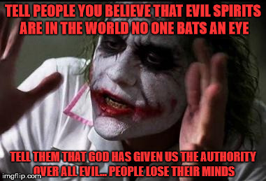 The Devil made me do it |  TELL PEOPLE YOU BELIEVE THAT EVIL SPIRITS ARE IN THE WORLD NO ONE BATS AN EYE; TELL THEM THAT GOD HAS GIVEN US THE AUTHORITY OVER ALL EVIL... PEOPLE LOSE THEIR MINDS | image tagged in im the joker | made w/ Imgflip meme maker