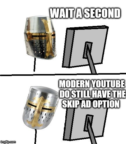 WAIT A SECOND MODERN YOUTUBE DO STILL HAVE THE SKIP AD OPTION | made w/ Imgflip meme maker