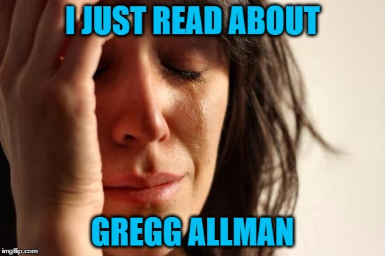 First World Problems Meme | I JUST READ ABOUT GREGG ALLMAN | image tagged in memes,first world problems | made w/ Imgflip meme maker