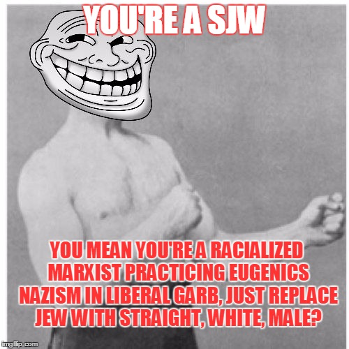 Overly Trolly Troll | YOU'RE A SJW YOU MEAN YOU'RE A RACIALIZED MARXIST PRACTICING EUGENICS NAZISM IN LIBERAL GARB, JUST REPLACE JEW WITH STRAIGHT, WHITE, MALE? | image tagged in overly trolly troll,memes,social justice warrior,social justice warriors | made w/ Imgflip meme maker