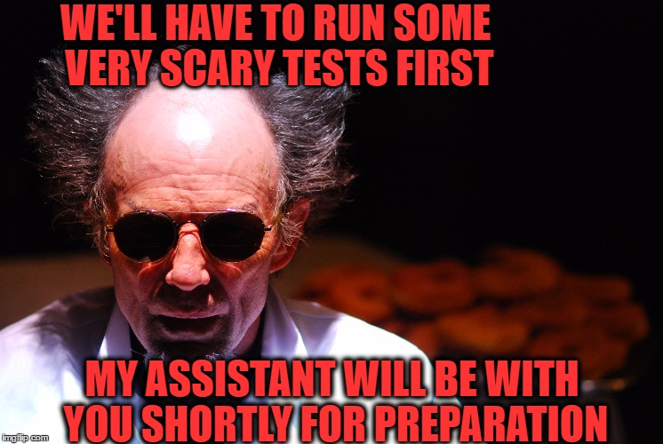 WE'LL HAVE TO RUN SOME VERY SCARY TESTS FIRST MY ASSISTANT WILL BE WITH YOU SHORTLY FOR PREPARATION | made w/ Imgflip meme maker