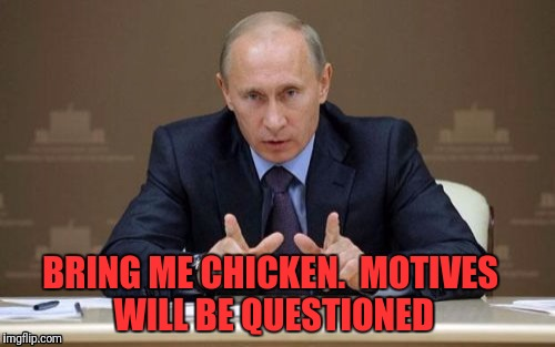 BRING ME CHICKEN.  MOTIVES WILL BE QUESTIONED | made w/ Imgflip meme maker