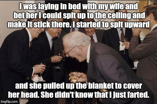 Laughing Men In Suits Meme | I was laying in bed with my wife and bet her I could spit up to the ceiling and make it stick there. I started to spit upward and she pulled | image tagged in memes,laughing men in suits | made w/ Imgflip meme maker