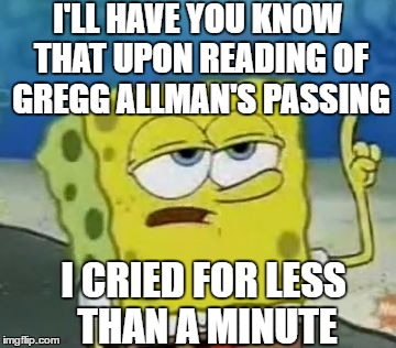 But I damm sure cried! | I'LL HAVE YOU KNOW THAT UPON READING OF GREGG ALLMAN'S PASSING I CRIED FOR LESS THAN A MINUTE | image tagged in memes,ill have you know spongebob | made w/ Imgflip meme maker