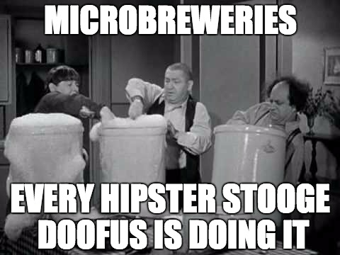 Microbrew Hipsters | MICROBREWERIES EVERY HIPSTER STOOGE DOOFUS IS DOING IT | image tagged in beer,hipsters,three stooges,romper,millennials,craft beer | made w/ Imgflip meme maker