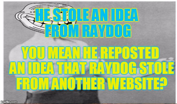 HE STOLE AN IDEA FROM RAYDOG YOU MEAN HE REPOSTED AN IDEA THAT RAYDOG STOLE FROM ANOTHER WEBSITE? | made w/ Imgflip meme maker