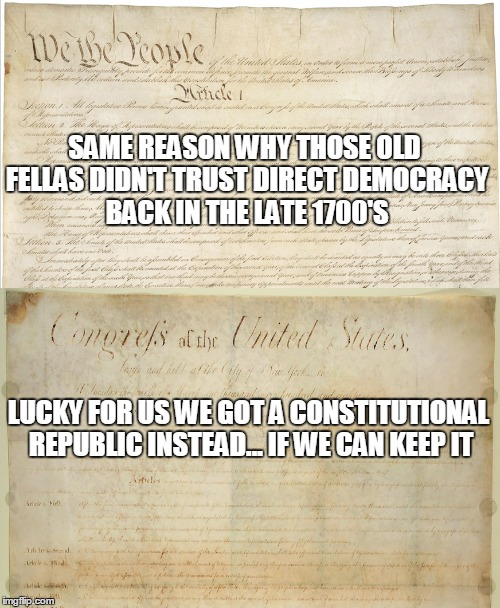 SAME REASON WHY THOSE OLD FELLAS DIDN'T TRUST DIRECT DEMOCRACY BACK IN THE LATE 1700'S LUCKY FOR US WE GOT A CONSTITUTIONAL REPUBLIC INSTEAD | made w/ Imgflip meme maker
