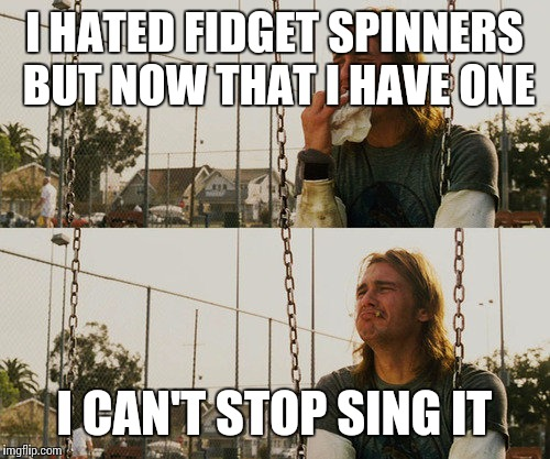 First World Stoner Problems Meme | I HATED FIDGET SPINNERS BUT NOW THAT I HAVE ONE I CAN'T STOP SING IT | image tagged in memes,first world stoner problems | made w/ Imgflip meme maker