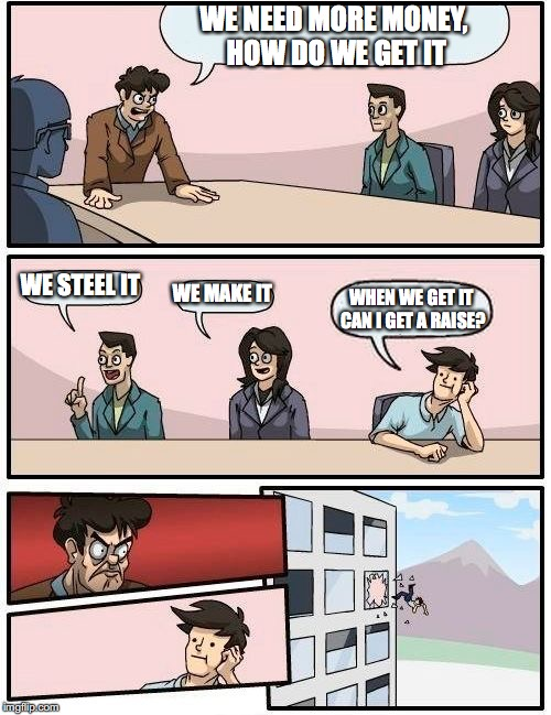 Boardroom Meeting Suggestion Meme | WE NEED MORE MONEY, HOW DO WE GET IT WE STEEL IT WE MAKE IT WHEN WE GET IT CAN I GET A RAISE? | image tagged in memes,boardroom meeting suggestion | made w/ Imgflip meme maker