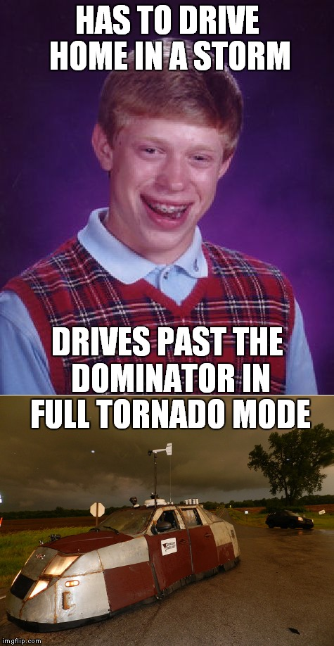 My drive home today... | HAS TO DRIVE HOME IN A STORM DRIVES PAST THE DOMINATOR IN FULL TORNADO MODE | image tagged in bad luck brian,tornado,tornadus,tonader,domination | made w/ Imgflip meme maker