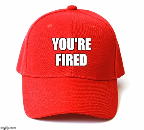 President Trump wears many hats... here's one of his favorites | YOU'RE FIRED | image tagged in president trump,donald trump approves,election 2016 aftermath,liberal vs conservative,you're fired,trumpcomey | made w/ Imgflip meme maker