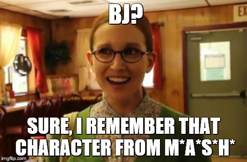 Sexually Oblivious Girlfriend Meme | BJ? SURE, I REMEMBER THAT CHARACTER FROM M*A*S*H* | image tagged in memes,sexually oblivious girlfriend | made w/ Imgflip meme maker