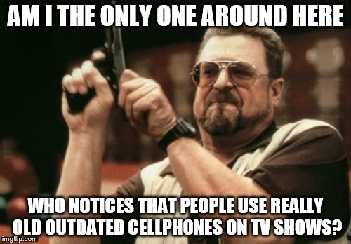 tv cell phone artifacts | AM I THE ONLY ONE AROUND HERE WHO NOTICES THAT PEOPLE USE REALLY OLD OUTDATED CELLPHONES ON TV SHOWS? | image tagged in memes,am i the only one around here,cell phone,tv show | made w/ Imgflip meme maker