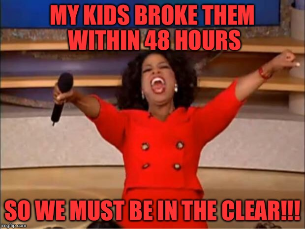 Oprah You Get A Meme | MY KIDS BROKE THEM WITHIN 48 HOURS SO WE MUST BE IN THE CLEAR!!! | image tagged in memes,oprah you get a | made w/ Imgflip meme maker