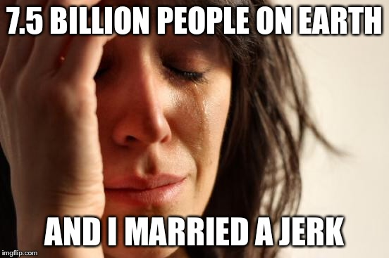 First World Problems Meme | 7.5 BILLION PEOPLE ON EARTH AND I MARRIED A JERK | image tagged in memes,first world problems | made w/ Imgflip meme maker